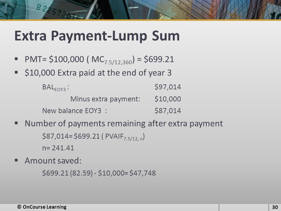 Extra Payment-Lump Sum  PMT= $100,000 ( MC 7.5/12,360 ) = $699.21  $10,000 Extra paid at the end of year 3 BAL EOY3 : $97,014 Minus extra payment: $10,000 New balance EOY3 :$87,014  Number of payments remaining after extra payment $87,014= $699.21 ( PVAIF 7.5/12, n ) n= 241.41  Amount saved: $699.21 (82.59) - $10,000= $47,748 30 © OnCourse Learning