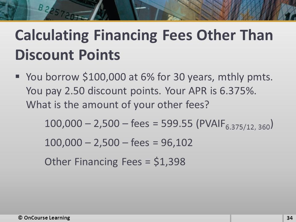 Calculating Financing Fees Other Than Discount Points  You borrow $100,000 at 6% for 30 years, mthly pmts.
