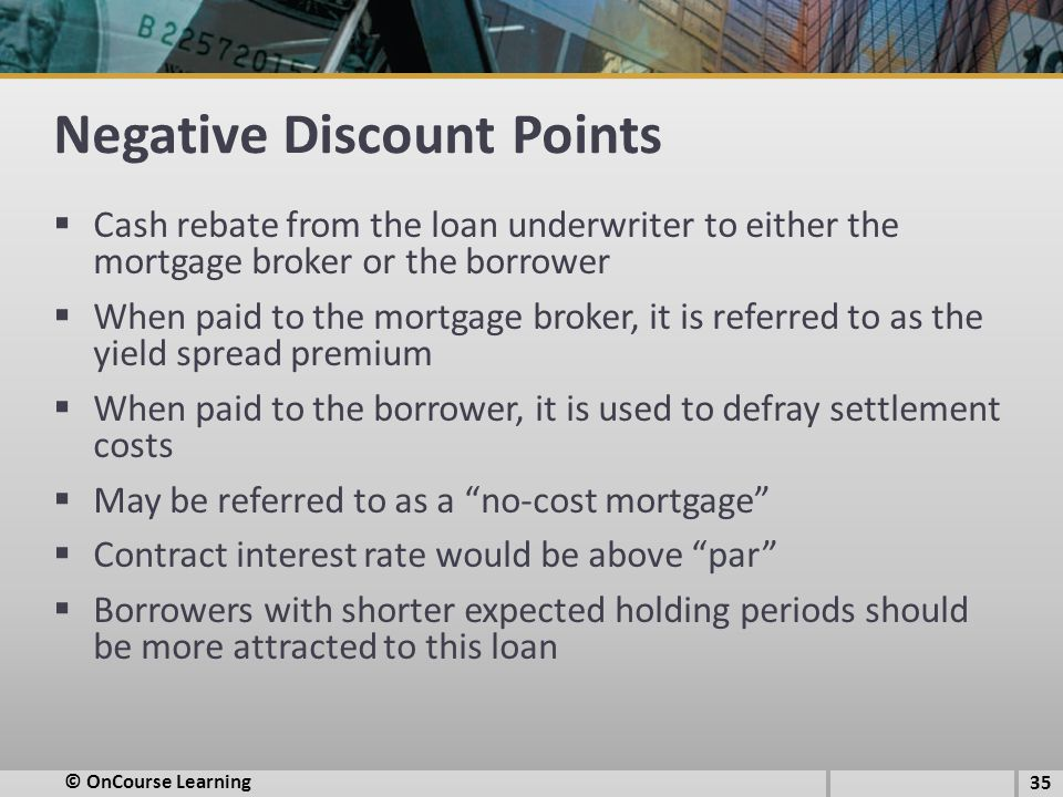 Negative Discount Points  Cash rebate from the loan underwriter to either the mortgage broker or the borrower  When paid to the mortgage broker, it is referred to as the yield spread premium  When paid to the borrower, it is used to defray settlement costs  May be referred to as a no-cost mortgage  Contract interest rate would be above par  Borrowers with shorter expected holding periods should be more attracted to this loan 35 © OnCourse Learning