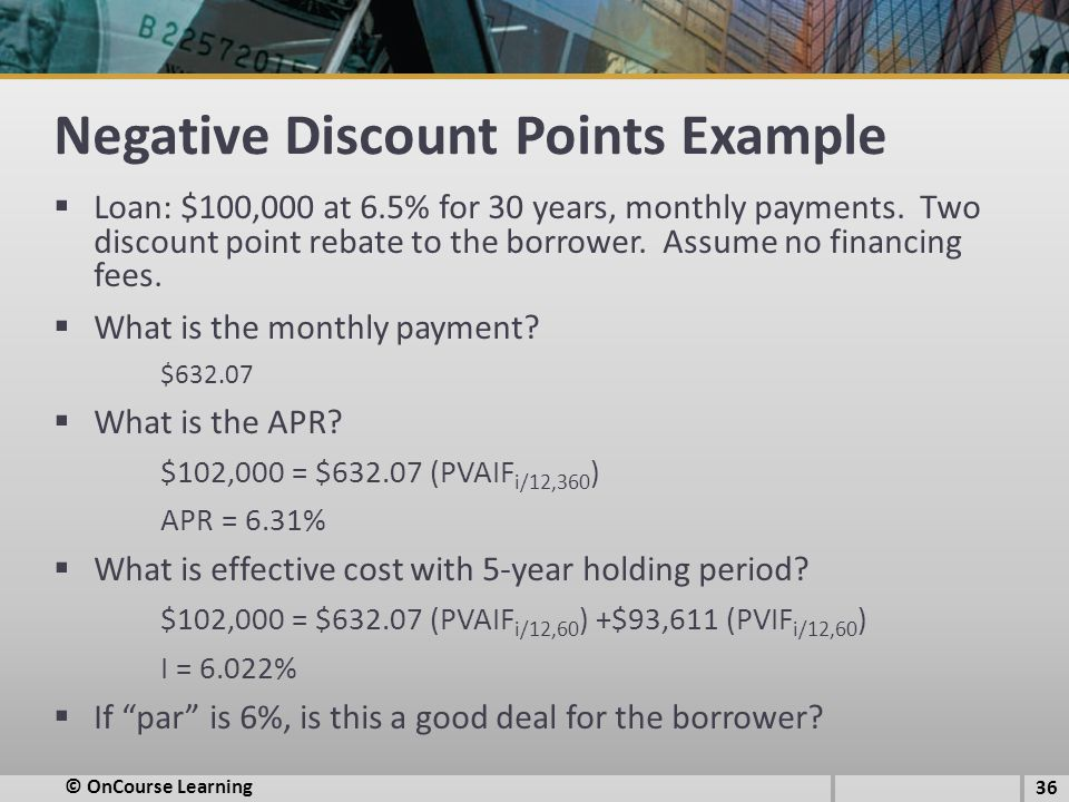 Negative Discount Points Example  Loan: $100,000 at 6.5% for 30 years, monthly payments.
