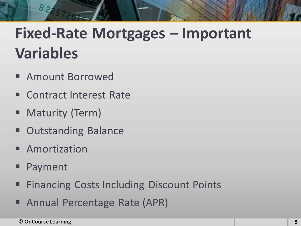 Fixed-Rate Mortgages – Important Variables  Amount Borrowed  Contract Interest Rate  Maturity (Term)  Outstanding Balance  Amortization  Payment  Financing Costs Including Discount Points  Annual Percentage Rate (APR) © OnCourse Learning 5