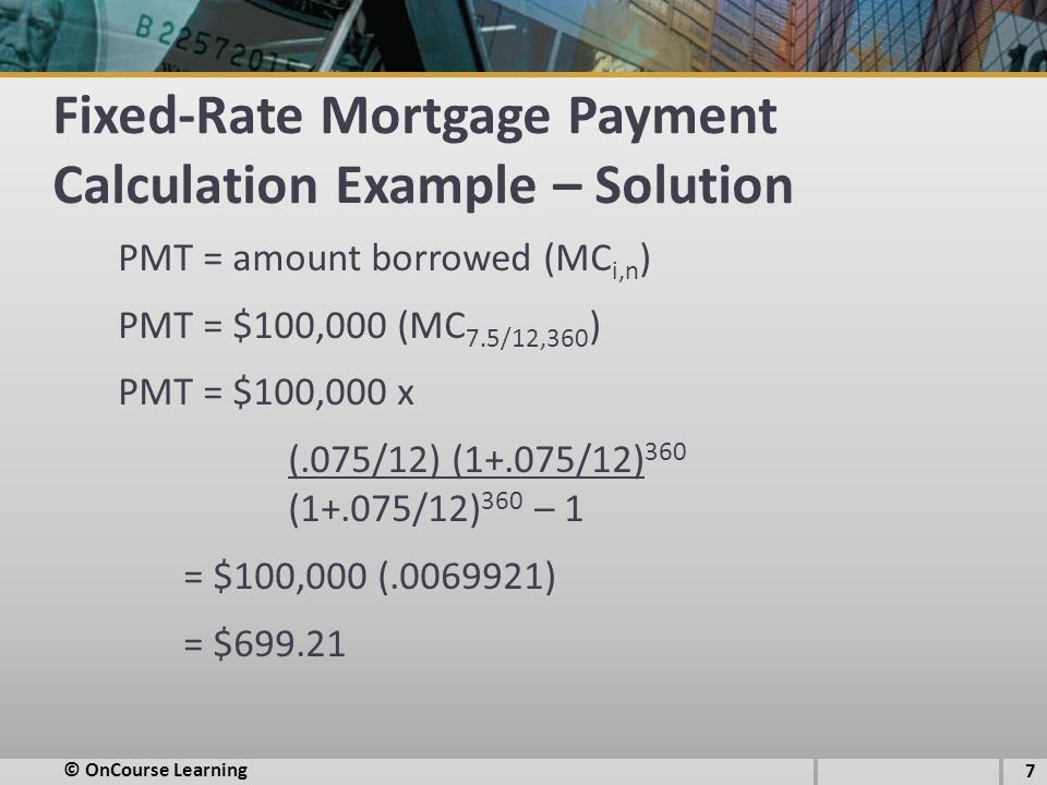 Fixed-Rate Mortgage Payment Calculation Example – Solution PMT = amount borrowed (MC i,n ) PMT = $100,000 (MC 7.5/12,360 ) PMT = $100,000 x (.075/12) (1+.075/12) 360 (1+.075/12) 360 – 1 = $100,000 (.0069921) = $699.21 © OnCourse Learning 7