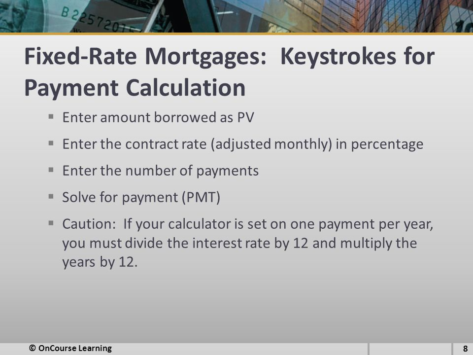 Fixed-Rate Mortgages: Keystrokes for Payment Calculation  Enter amount borrowed as PV  Enter the contract rate (adjusted monthly) in percentage  Enter the number of payments  Solve for payment (PMT)  Caution: If your calculator is set on one payment per year, you must divide the interest rate by 12 and multiply the years by 12.