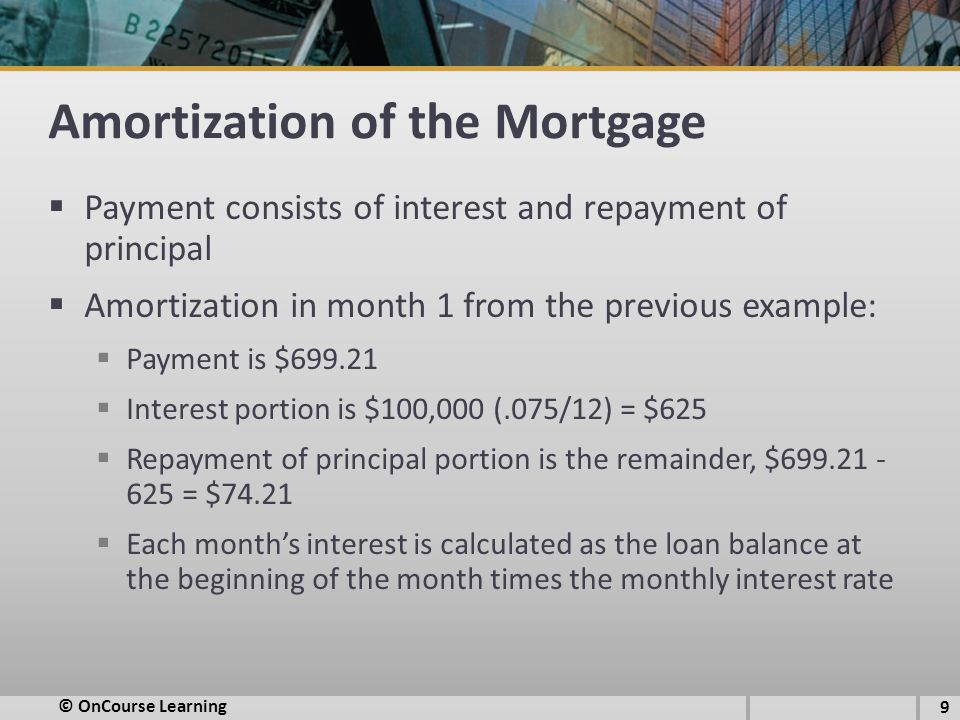 Amortization of the Mortgage  Payment consists of interest and repayment of principal  Amortization in month 1 from the previous example:  Payment is $699.21  Interest portion is $100,000 (.075/12) = $625  Repayment of principal portion is the remainder, $699.21 - 625 = $74.21  Each month's interest is calculated as the loan balance at the beginning of the month times the monthly interest rate 9 © OnCourse Learning