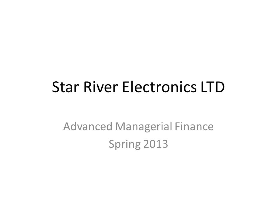 Star River Electronics LTD Advanced Managerial Finance Spring 2013