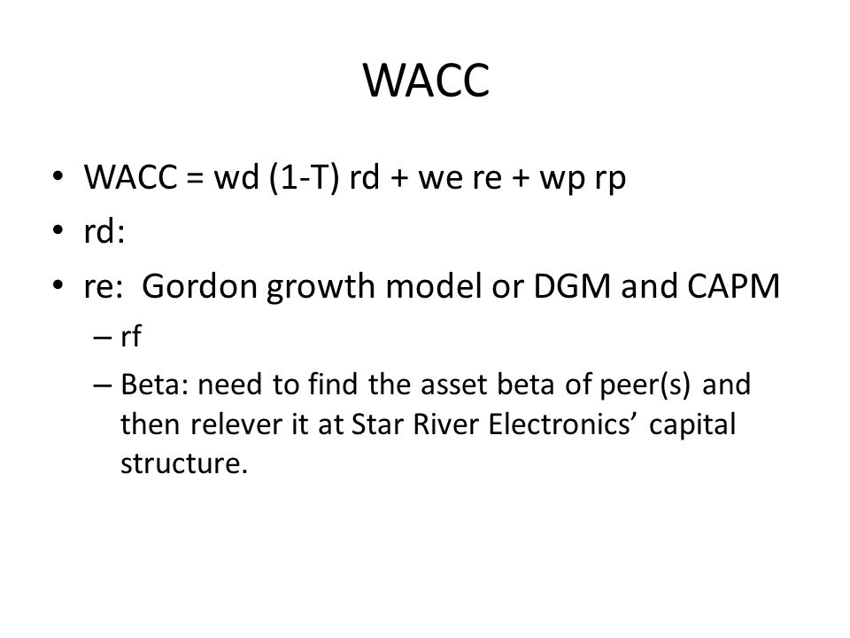 WACC WACC = wd (1-T) rd + we re + wp rp rd: re: Gordon growth model or DGM and CAPM – rf – Beta: need to find the asset beta of peer(s) and then relev