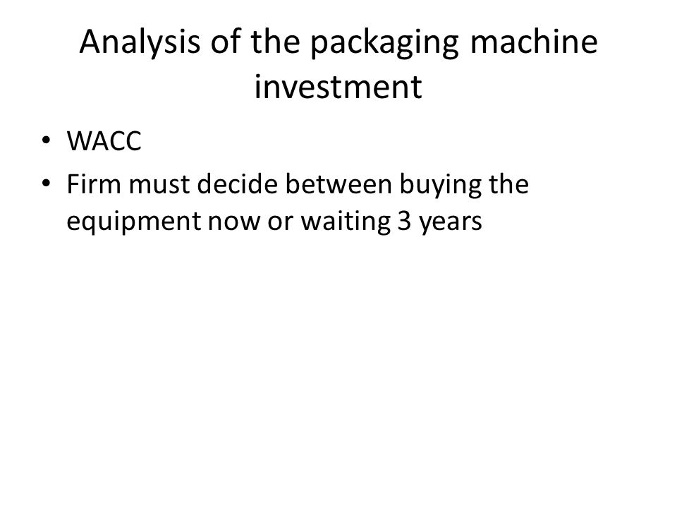 Analysis of the packaging machine investment WACC Firm must decide between buying the equipment now or waiting 3 years