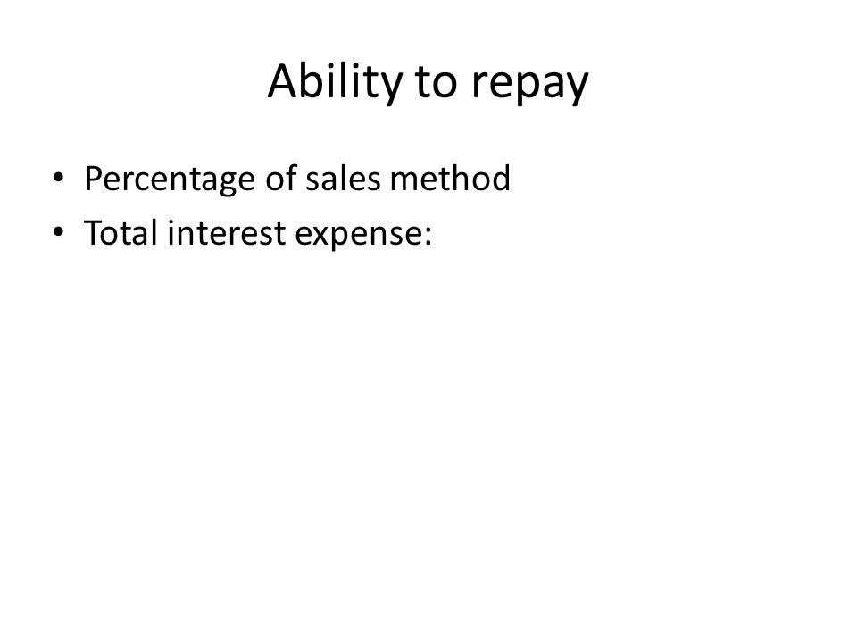 Ability to repay Percentage of sales method Total interest expense: