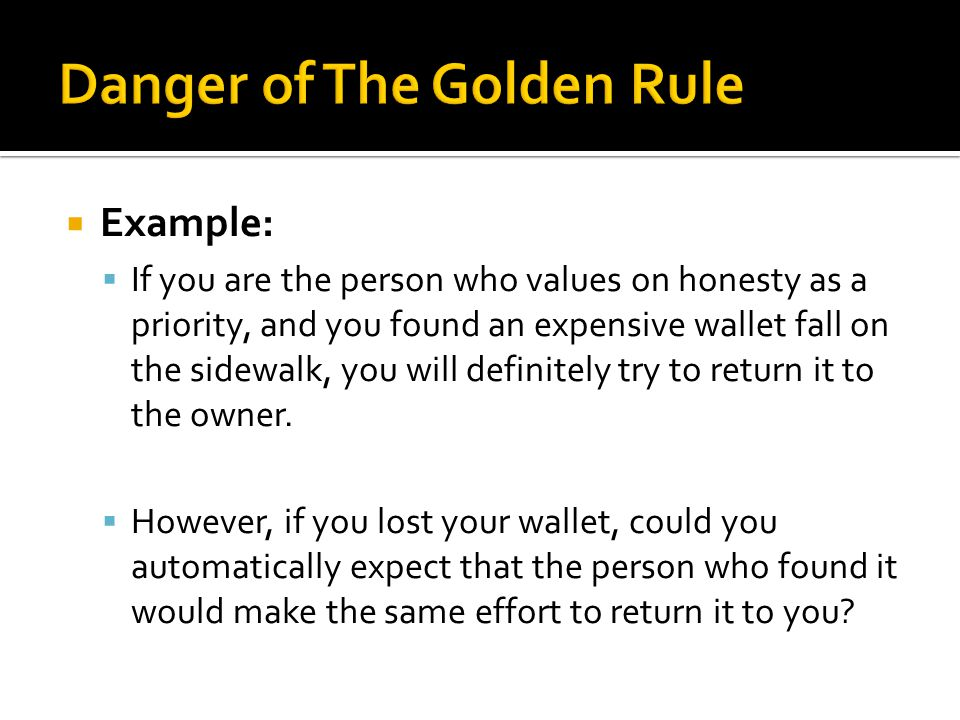  Example:  If you are the person who values on honesty as a priority, and you found an expensive wallet fall on the sidewalk, you will definitely tr