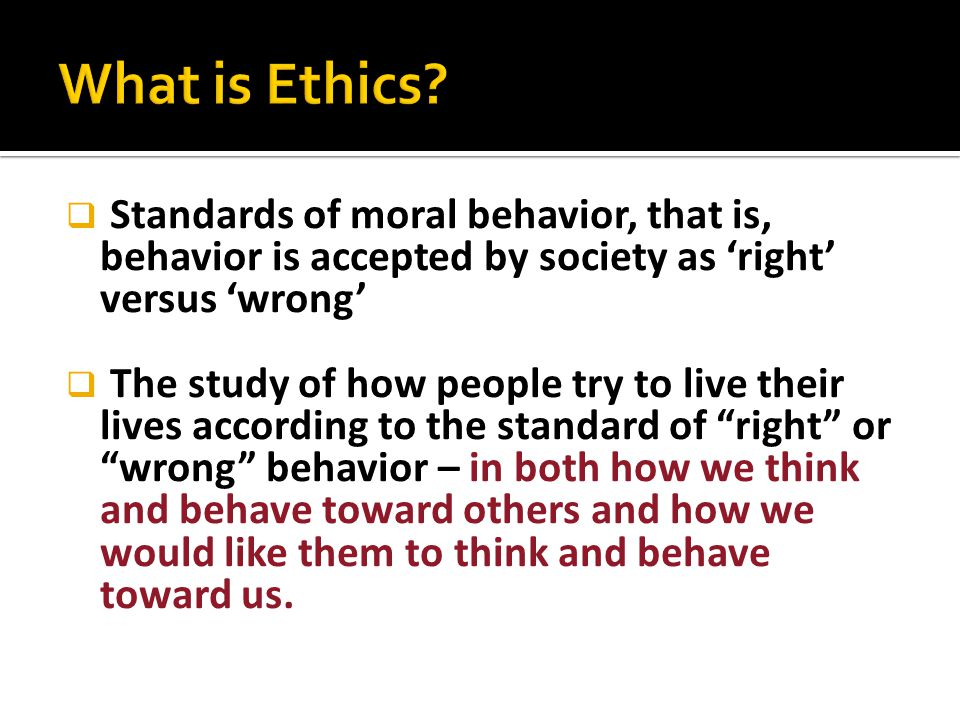  Standards of moral behavior, that is, behavior is accepted by society as 'right' versus 'wrong'  The study of how people try to live their lives ac