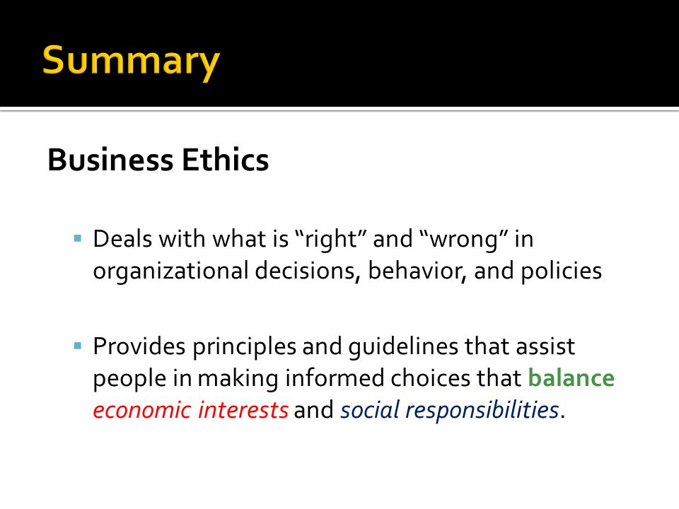 """Business Ethics  Deals with what is """"right"""" and """"wrong"""" in organizational decisions, behavior, and policies  Provides principles and guidelines that"""