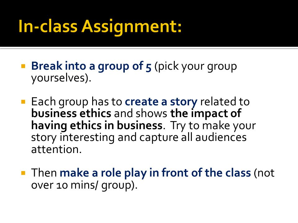  Break into a group of 5 (pick your group yourselves).  Each group has to create a story related to business ethics and shows the impact of having e