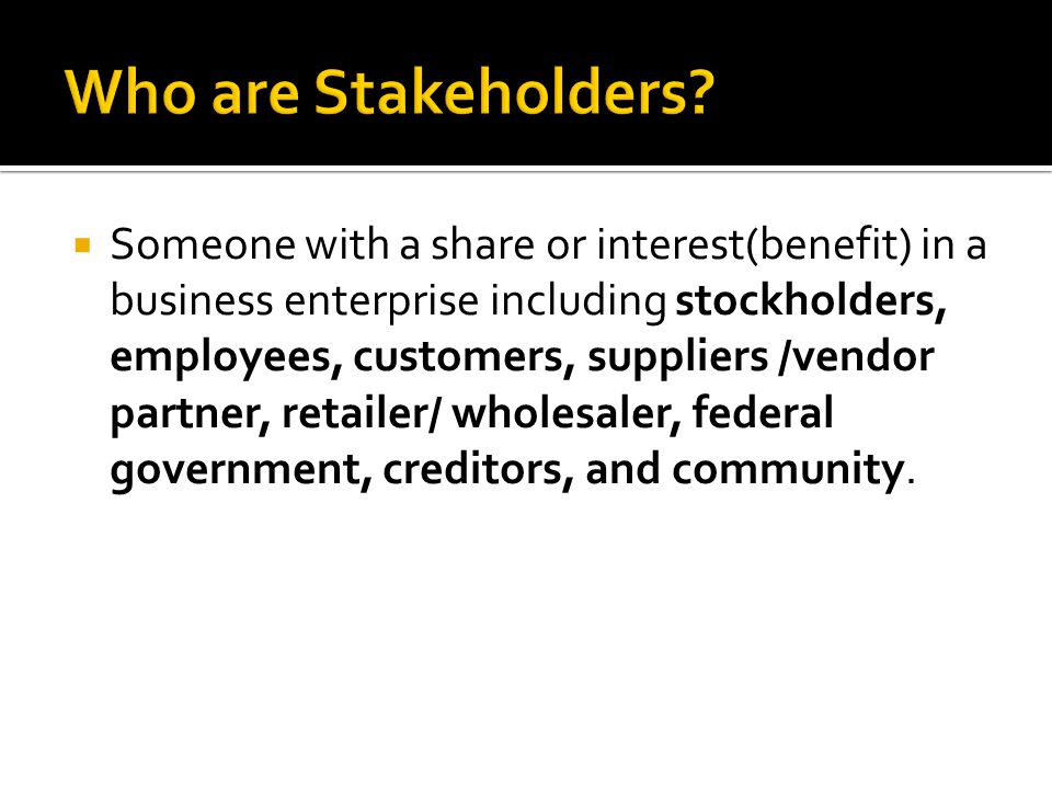  Someone with a share or interest(benefit) in a business enterprise including stockholders, employees, customers, suppliers /vendor partner, retailer