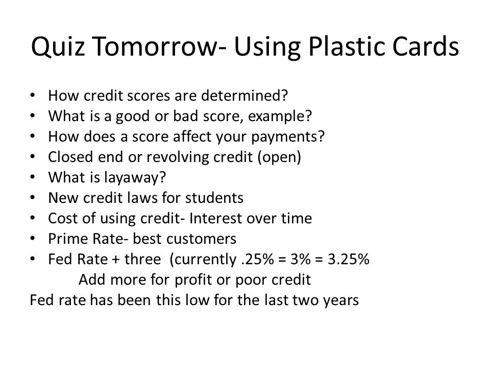 Quiz Tomorrow- Using Plastic Cards How credit scores are determined? What is a good or bad score, example? How does a score affect your payments? Clos