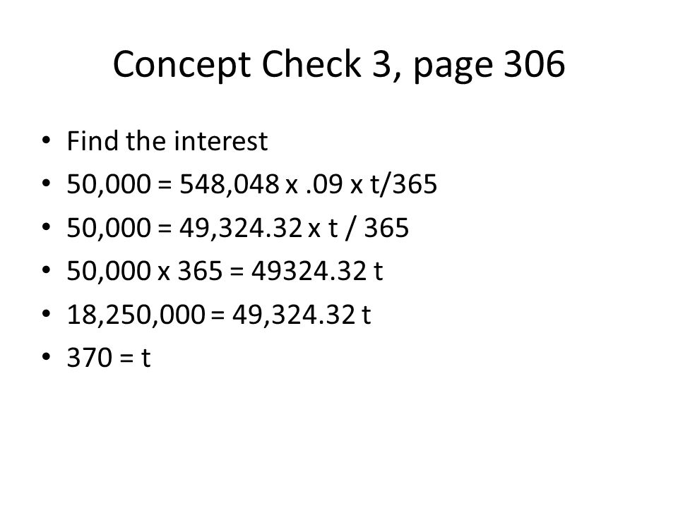 Concept Check 3, page 306 Find the interest 50,000 = 548,048 x.09 x t/365 50,000 = 49,324.32 x t / 365 50,000 x 365 = 49324.32 t 18,250,000 = 49,324.32 t 370 = t