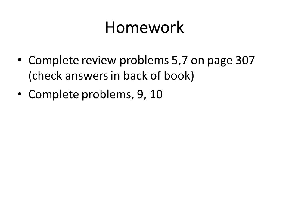Homework Complete review problems 5,7 on page 307 (check answers in back of book) Complete problems, 9, 10