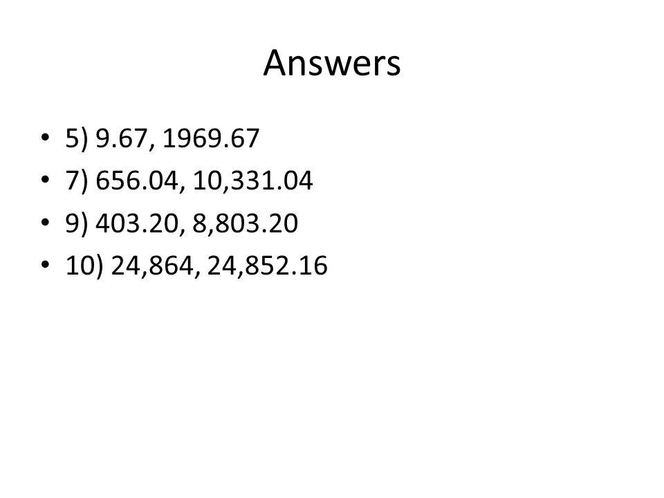 Answers 5) 9.67, 1969.67 7) 656.04, 10,331.04 9) 403.20, 8,803.20 10) 24,864, 24,852.16