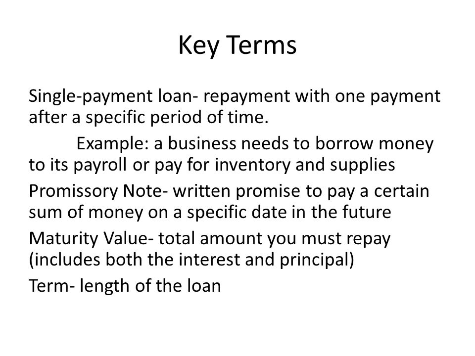 Key Terms Single-payment loan- repayment with one payment after a specific period of time.