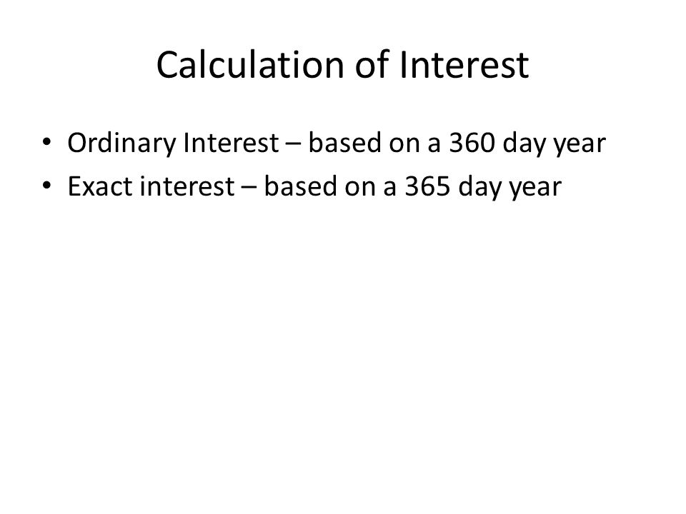 Calculation of Interest Ordinary Interest – based on a 360 day year Exact interest – based on a 365 day year