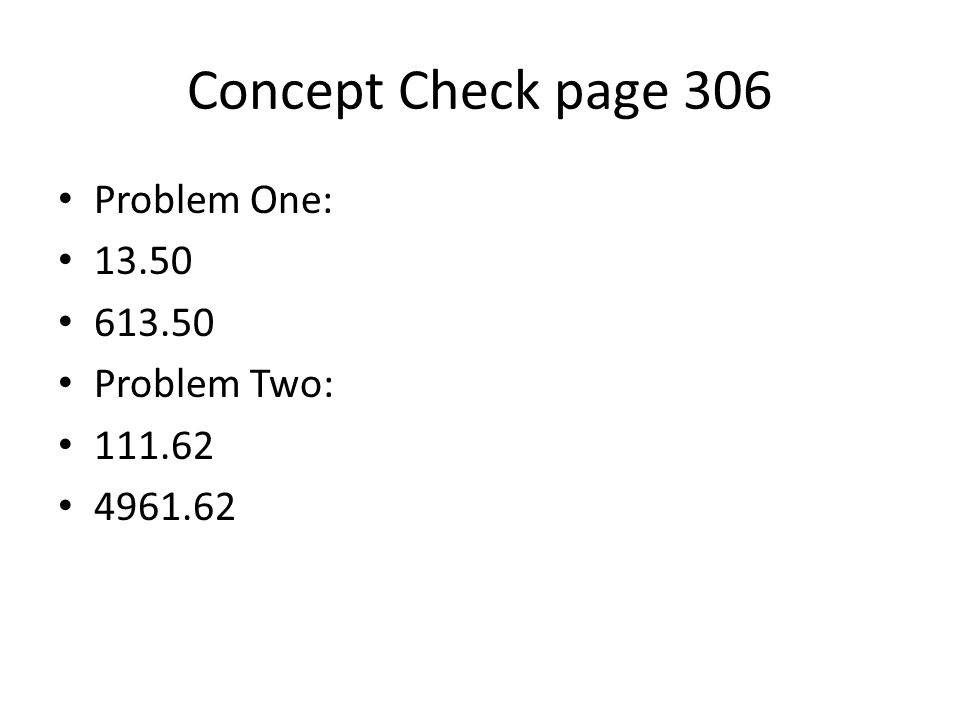 Concept Check page 306 Problem One: 13.50 613.50 Problem Two: 111.62 4961.62