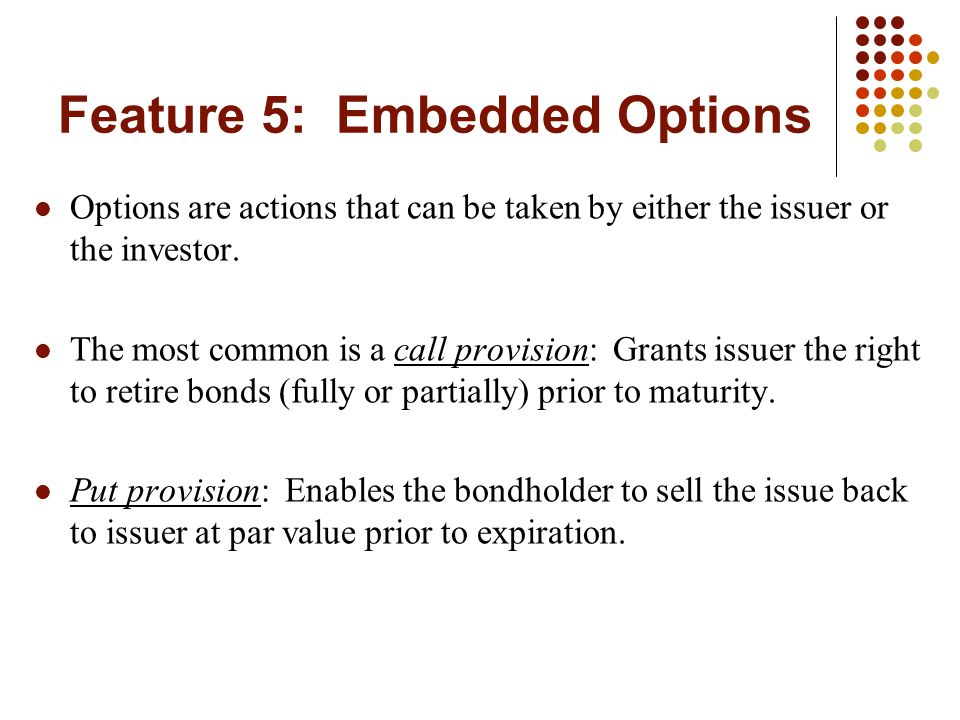Feature 5: Embedded Options Options are actions that can be taken by either the issuer or the investor. The most common is a call provision: Grants is