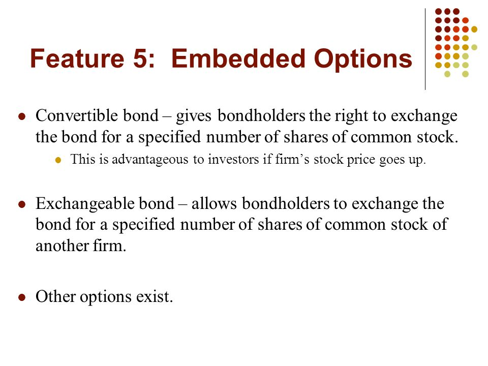 Feature 5: Embedded Options Convertible bond – gives bondholders the right to exchange the bond for a specified number of shares of common stock. This