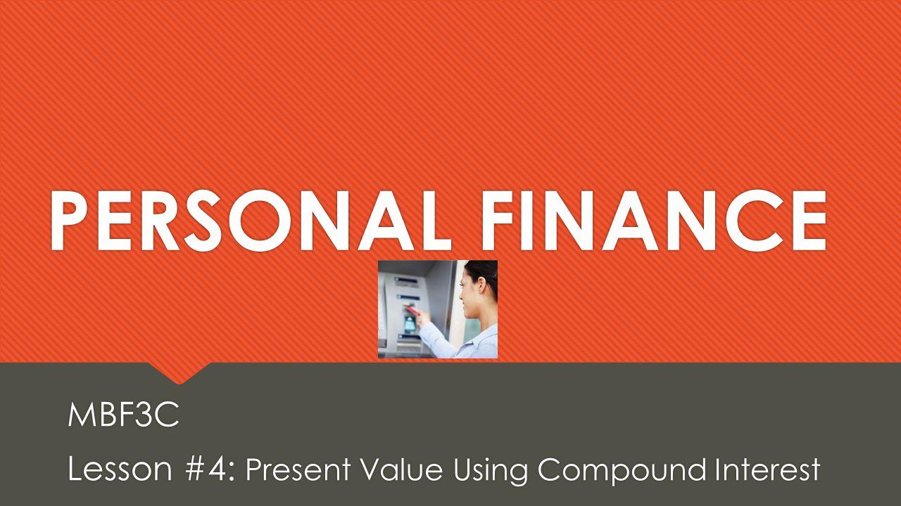 PERSONAL FINANCE MBF3C Lesson #4: Present Value Using Compound Interest MBF3C Lesson #4: Present Value Using Compound Interest