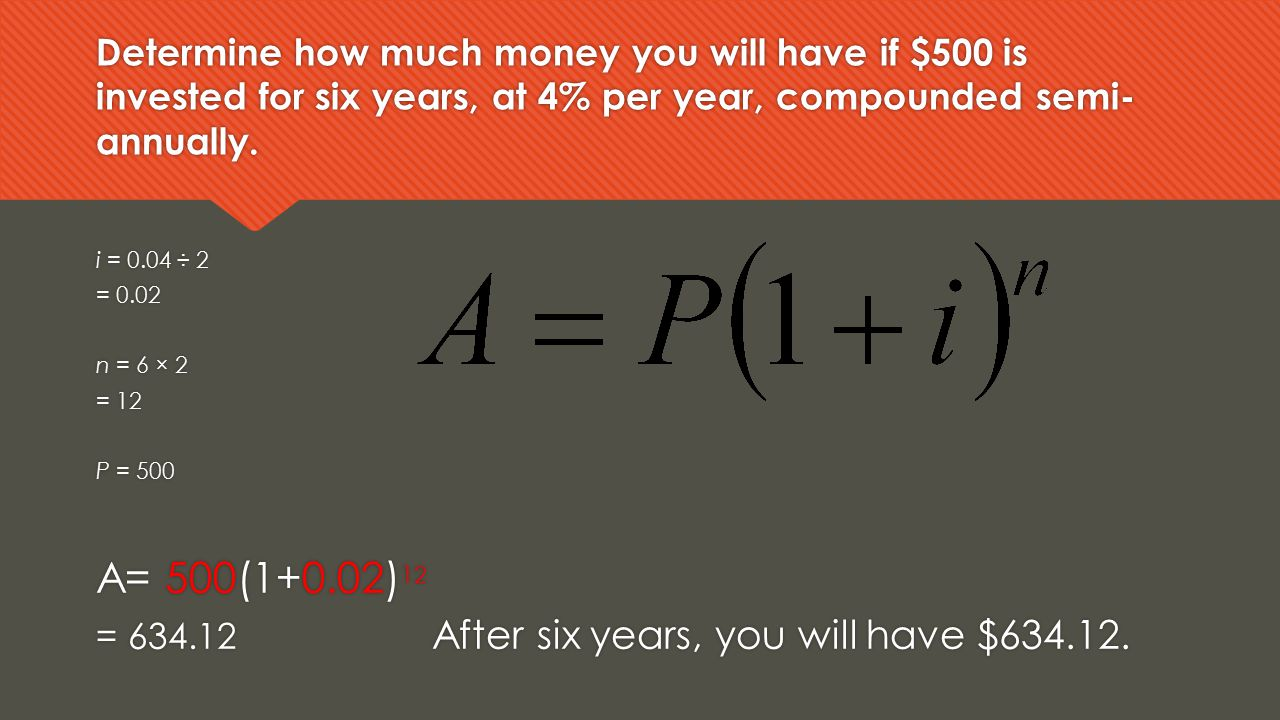 Determine how much money you will have if $500 is invested for six years, at 4% per year, compounded semi- annually. i = 0.04 ÷ 2 = 0.02 n = 6 × 2 = 1