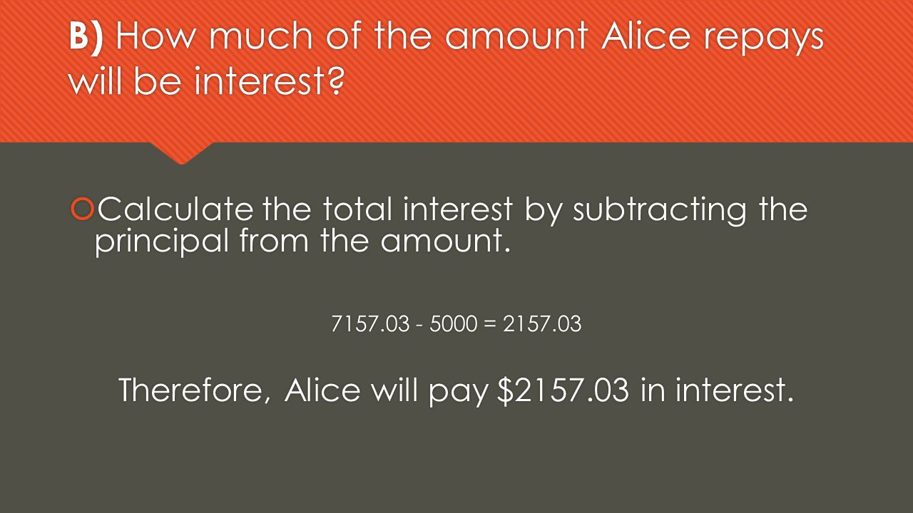 B) How much of the amount Alice repays will be interest?  Calculate the total interest by subtracting the principal from the amount. 7157.03 - 5000 =