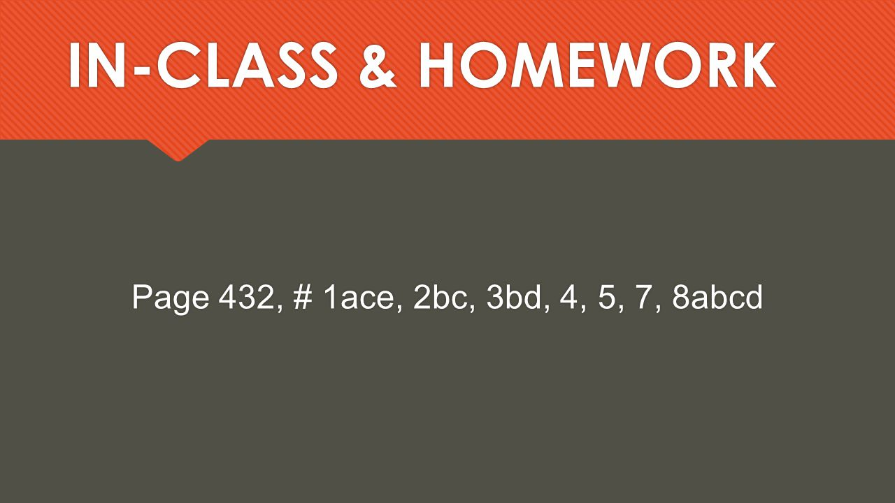IN-CLASS & HOMEWORK Page 432, # 1ace, 2bc, 3bd, 4, 5, 7, 8abcd