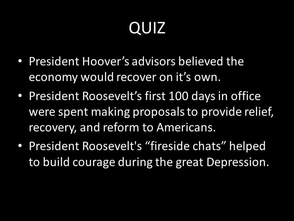QUIZ President Hoover's advisors believed the economy would recover on it's own. President Roosevelt's first 100 days in office were spent making prop