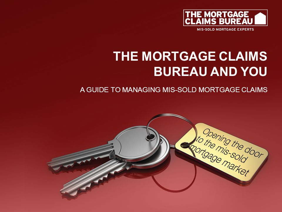 THE MORTGAGE CLAIMS BUREAU AND YOU A GUIDE TO MANAGING MIS-SOLD MORTGAGE CLAIMS