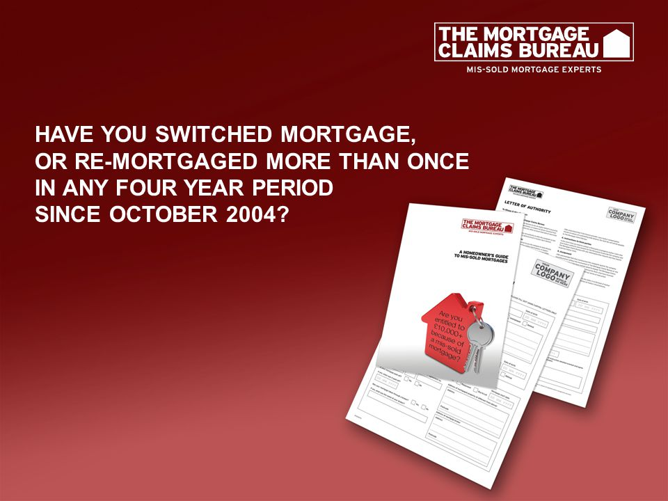HAVE YOU SWITCHED MORTGAGE, OR RE-MORTGAGED MORE THAN ONCE IN ANY FOUR YEAR PERIOD SINCE OCTOBER 2004