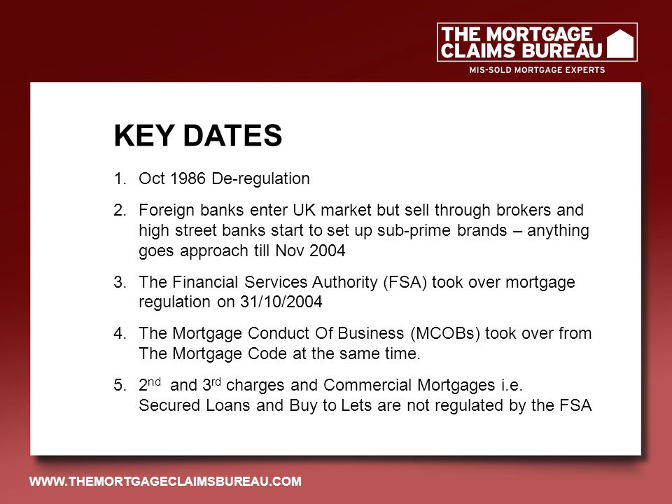 1.Oct 1986 De-regulation 2.Foreign banks enter UK market but sell through brokers and high street banks start to set up sub-prime brands – anything goes approach till Nov 2004 3.The Financial Services Authority (FSA) took over mortgage regulation on 31/10/2004 4.The Mortgage Conduct Of Business (MCOBs) took over from The Mortgage Code at the same time.