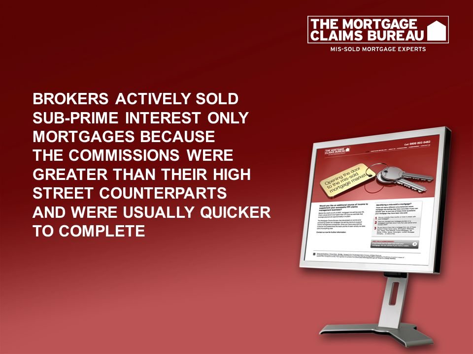 BROKERS ACTIVELY SOLD SUB-PRIME INTEREST ONLY MORTGAGES BECAUSE THE COMMISSIONS WERE GREATER THAN THEIR HIGH STREET COUNTERPARTS AND WERE USUALLY QUICKER TO COMPLETE