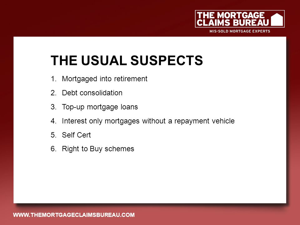 1.Mortgaged into retirement 2.Debt consolidation 3.Top-up mortgage loans 4.Interest only mortgages without a repayment vehicle 5.Self Cert 6.Right to Buy schemes THE USUAL SUSPECTS WWW.THEMORTGAGECLAIMSBUREAU.COM