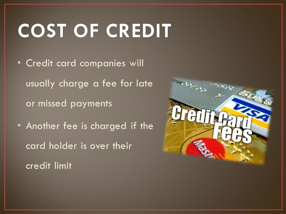 Credit card companies will usually charge a fee for late or missed payments Another fee is charged if the card holder is over their credit limit