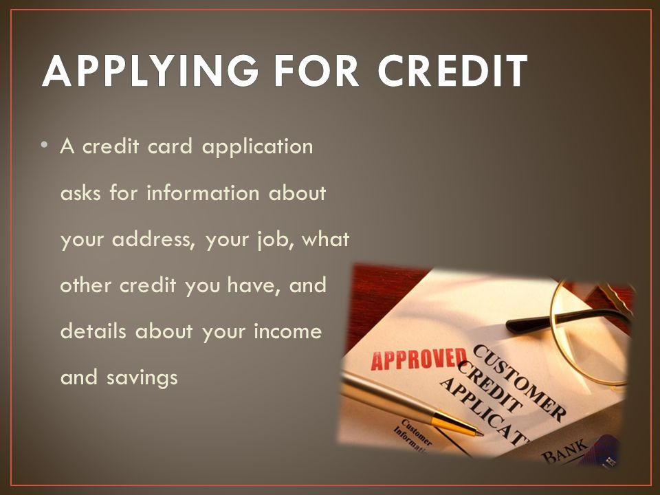 A credit card application asks for information about your address, your job, what other credit you have, and details about your income and savings