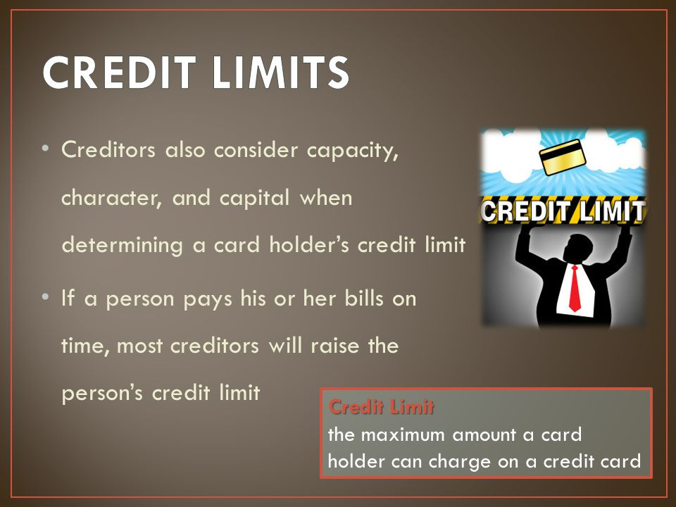 Creditors also consider capacity, character, and capital when determining a card holder's credit limit If a person pays his or her bills on time, most