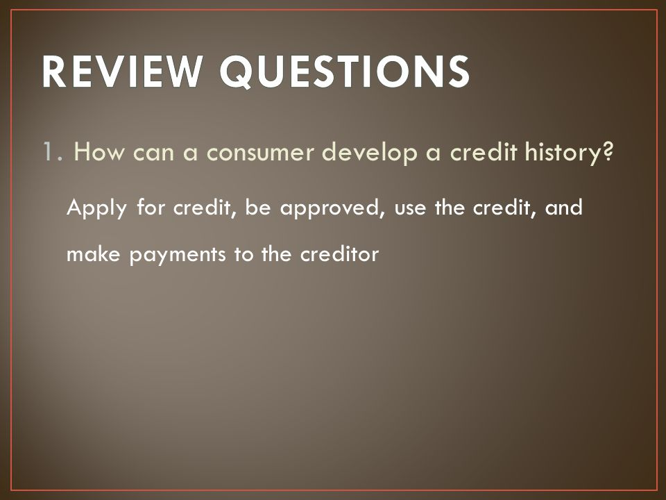 1.How can a consumer develop a credit history? Apply for credit, be approved, use the credit, and make payments to the creditor