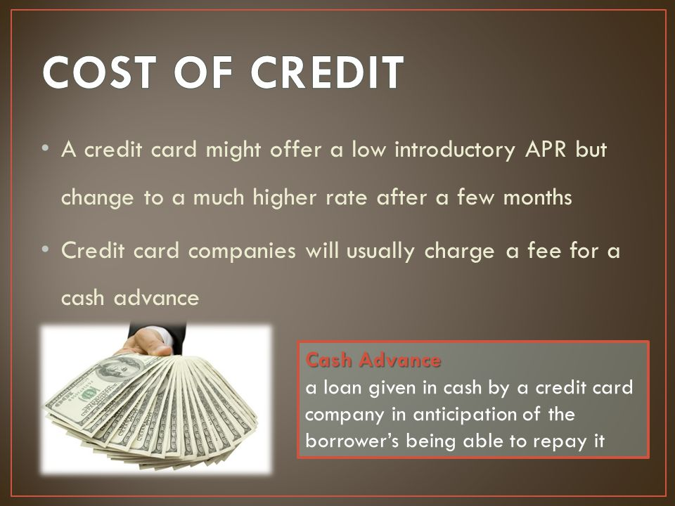 A credit card might offer a low introductory APR but change to a much higher rate after a few months Credit card companies will usually charge a fee f