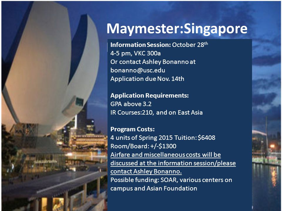 Maymester:Singapore Maymester 2015 Information Session: October 28 th 4-5 pm, VKC 300a Or contact Ashley Bonanno at bonanno@usc.edu Application due No