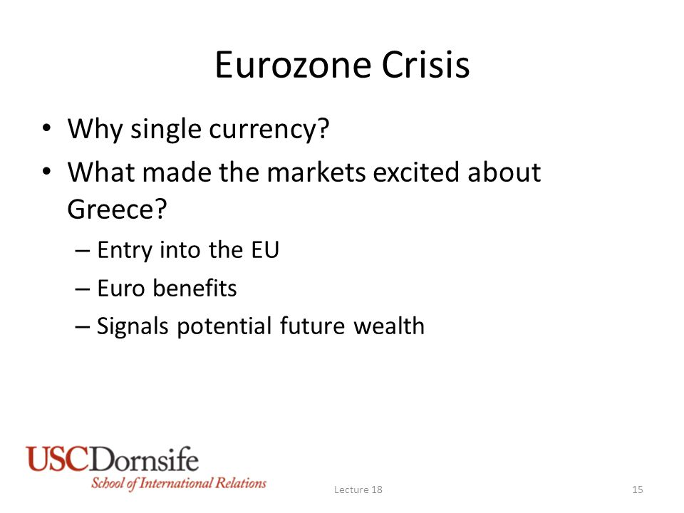 Eurozone Crisis Why single currency? What made the markets excited about Greece? – Entry into the EU – Euro benefits – Signals potential future wealth