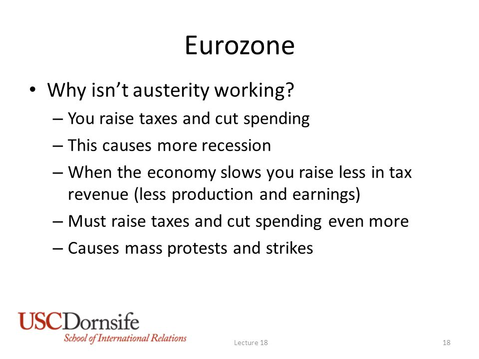 Eurozone Why isn't austerity working? – You raise taxes and cut spending – This causes more recession – When the economy slows you raise less in tax r