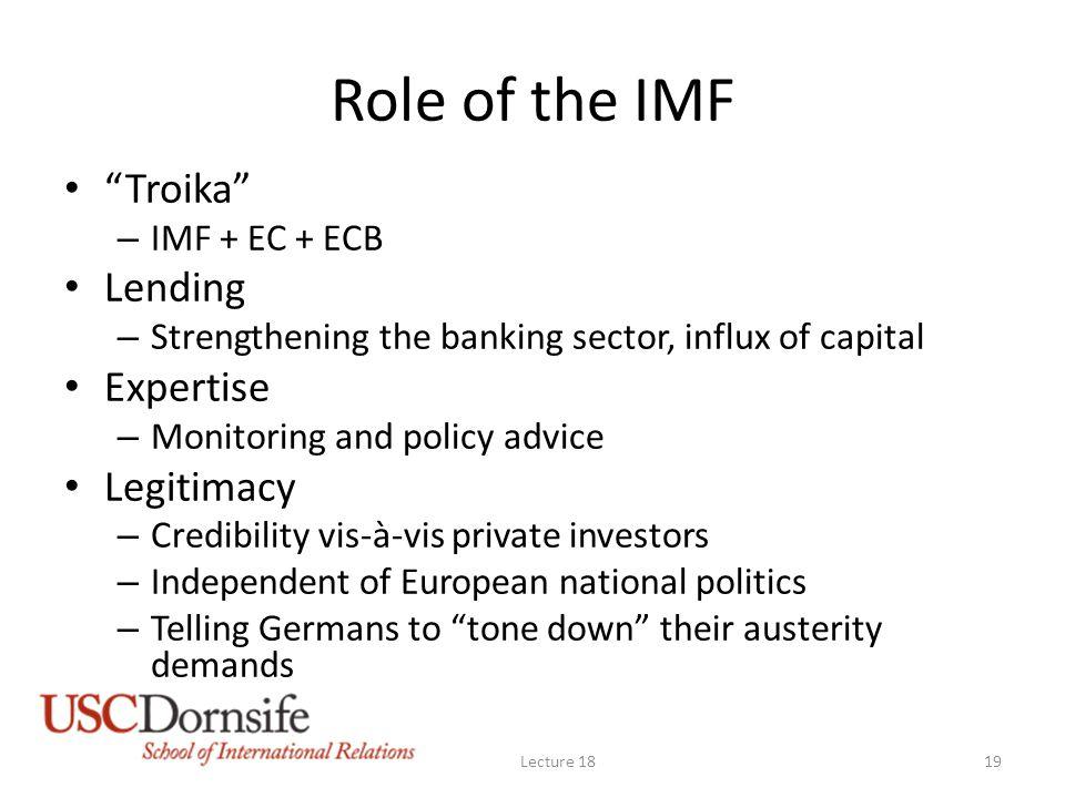 Role of the IMF Troika – IMF + EC + ECB Lending – Strengthening the banking sector, influx of capital Expertise – Monitoring and policy advice Legitimacy – Credibility vis-à-vis private investors – Independent of European national politics – Telling Germans to tone down their austerity demands Lecture 1819