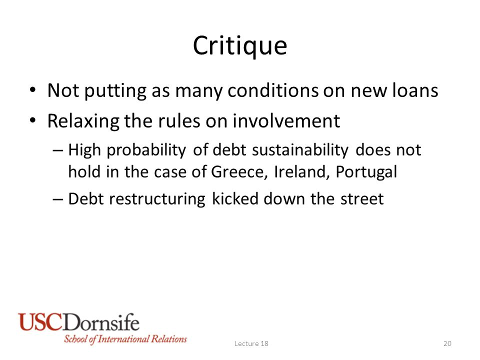 Critique Not putting as many conditions on new loans Relaxing the rules on involvement – High probability of debt sustainability does not hold in the case of Greece, Ireland, Portugal – Debt restructuring kicked down the street Lecture 1820