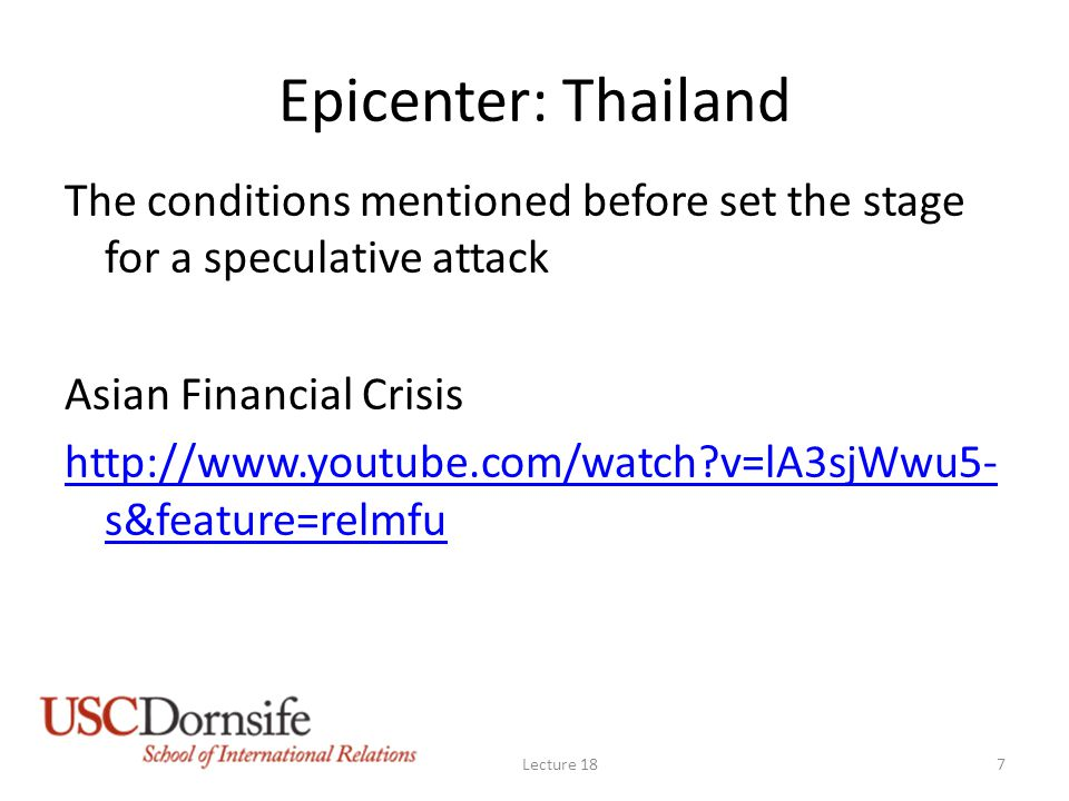 Epicenter: Thailand The conditions mentioned before set the stage for a speculative attack Asian Financial Crisis http://www.youtube.com/watch?v=lA3sjWwu5- s&feature=relmfu Lecture 187