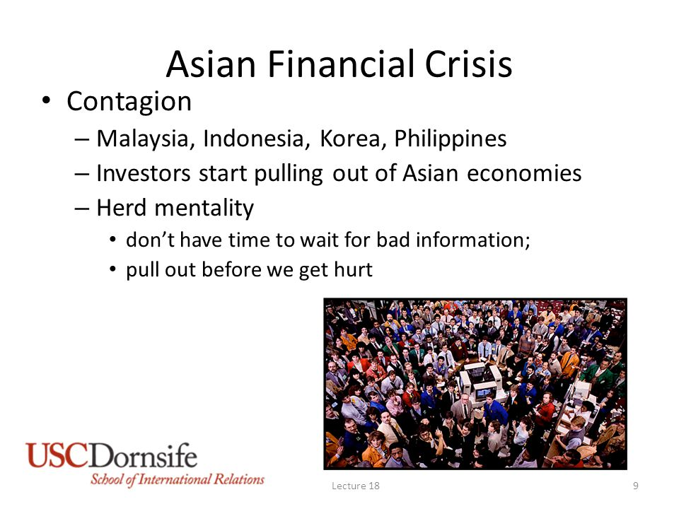 Asian Financial Crisis Contagion – Malaysia, Indonesia, Korea, Philippines – Investors start pulling out of Asian economies – Herd mentality don't have time to wait for bad information; pull out before we get hurt Lecture 189