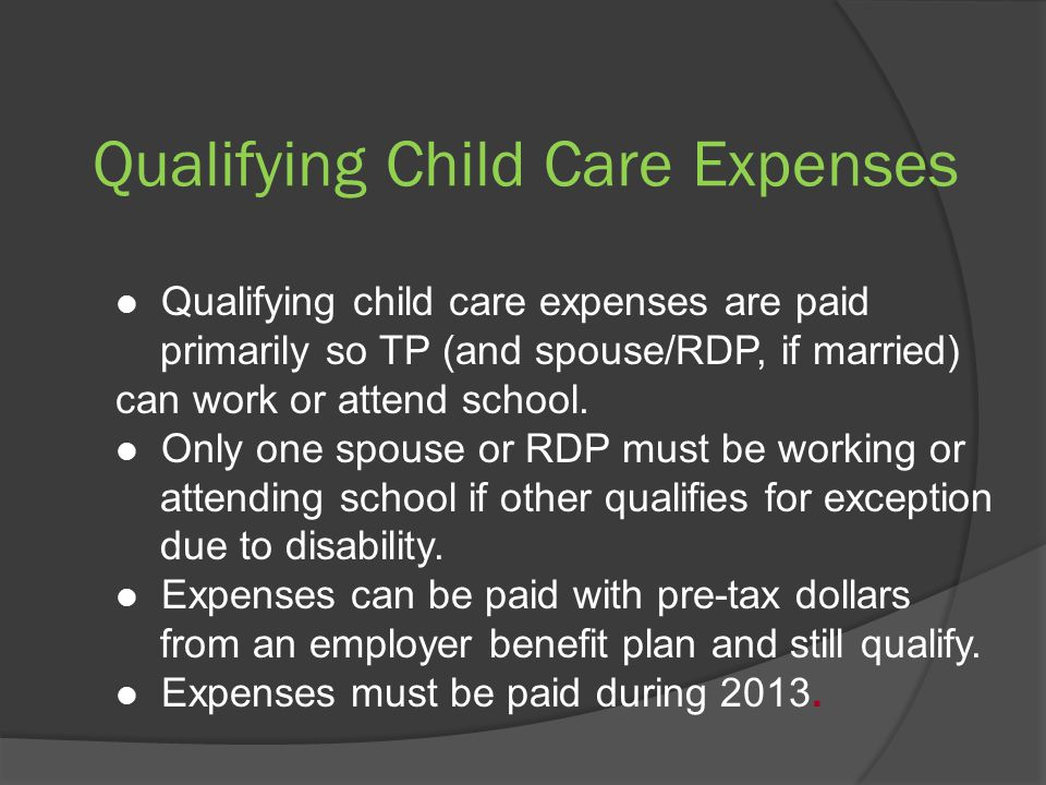 Qualifying Child Care Expenses Qualifying child care expenses are paid primarily so TP (and spouse/RDP, if married) can work or attend school.