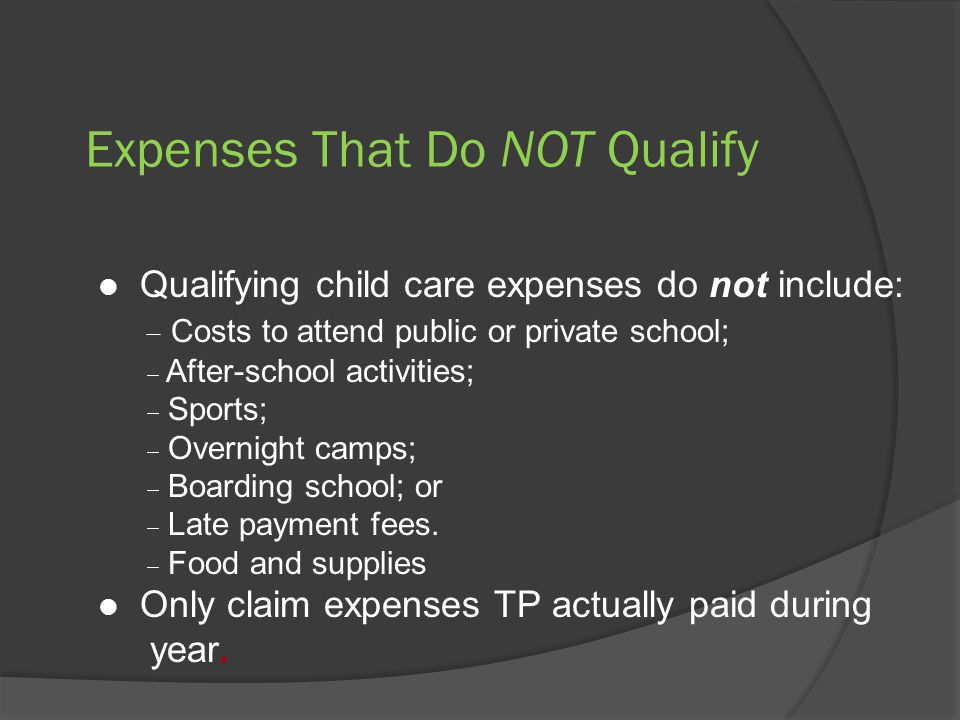 Expenses That Do NOT Qualify Qualifying child care expenses do not include:  Costs to attend public or private school;  After-school activities;  Sports;  Overnight camps;  Boarding school; or  Late payment fees.